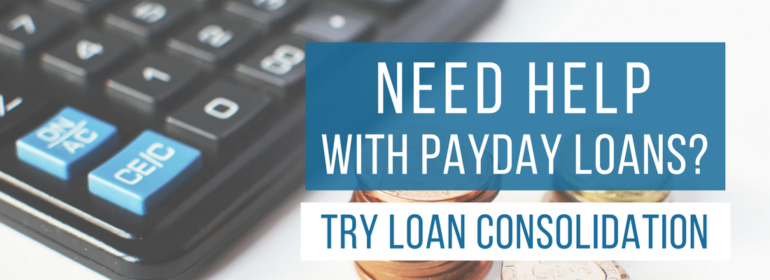 Need Help With Payday Loans? Try Loan Consolidation